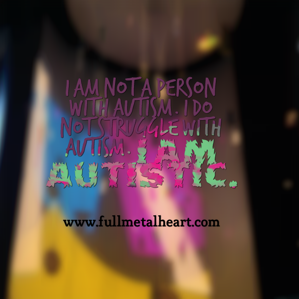 "Image is of a multi colored background that says ""I am not a person with autism. I do not struggle with autism. I am Autistic."""