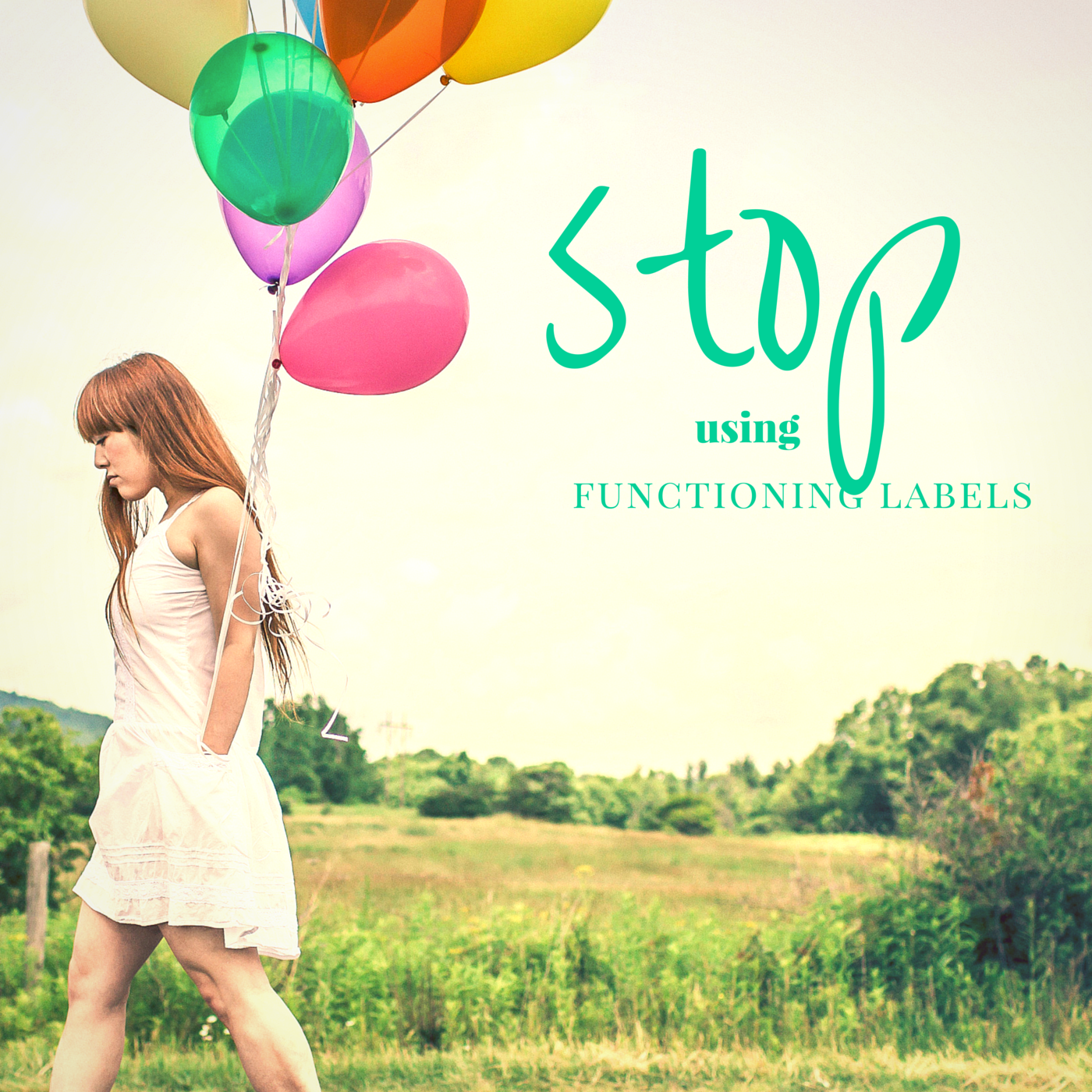 "Image is of a female with multicolored balloons. Text reads ""Stop using functioning labels."""