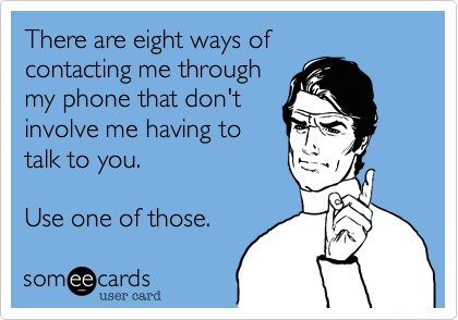 "Image is a someEEcard style graphic. Text reads ""There are eight ways of contacting me through my phone that don't involve me having to talk to you. Use one of those."""