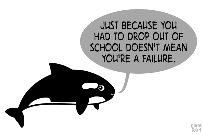 "[image description: drawing of an orca saying ""Just because you had to drop out of school doesn't mean you're a failure."" in a gray speech bubble. Thank you to EMM not EMMA. on Facebook)"